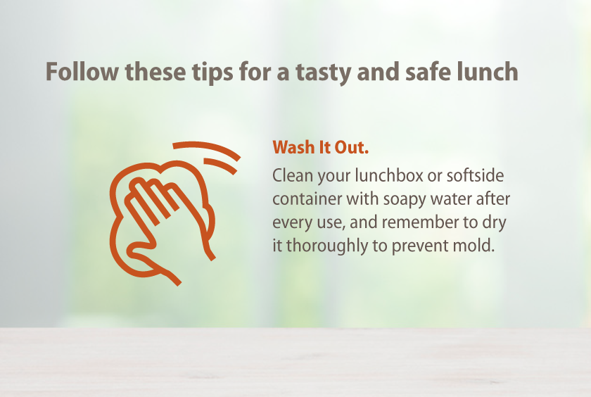 Clean your lunchbox or softside container with soapy water after every use, and remember to dry it throughly.